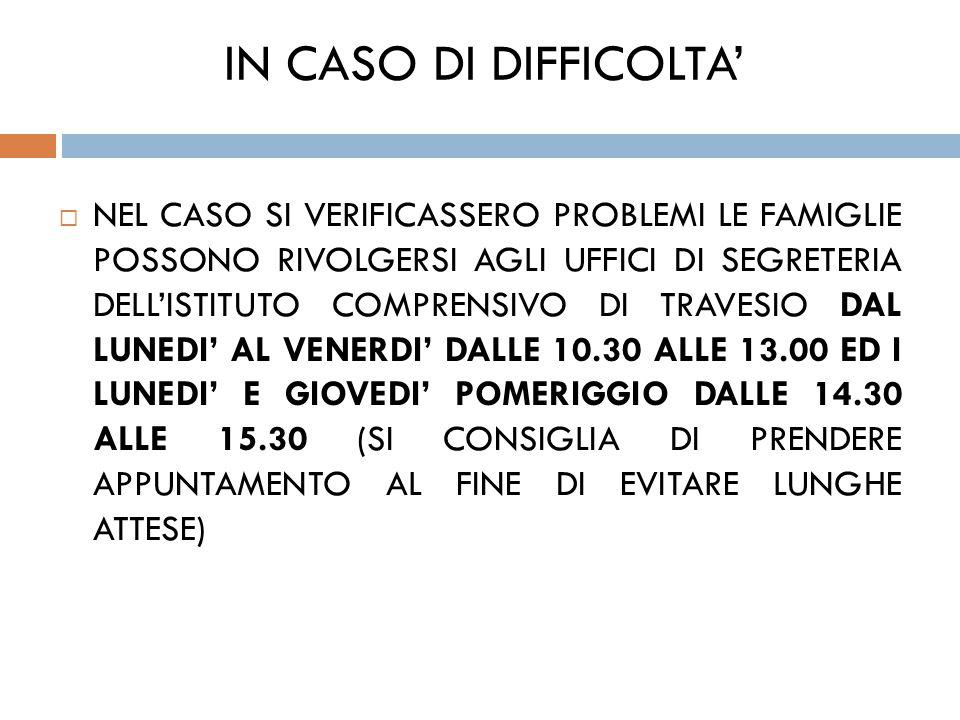 IN CASO DI DIFFICOLTA'  NEL CASO SI VERIFICASSERO PROBLEMI LE FAMIGLIE POSSONO RIVOLGERSI AGLI UFFICI DI SEGRETERIA DELL'ISTITUTO COMPRENSIVO DI TRAVESIO DAL LUNEDI' AL VENERDI' DALLE 10.30 ALLE 13.00 ED I LUNEDI' E GIOVEDI' POMERIGGIO DALLE 14.30 ALLE 15.30 (SI CONSIGLIA DI PRENDERE APPUNTAMENTO AL FINE DI EVITARE LUNGHE ATTESE)