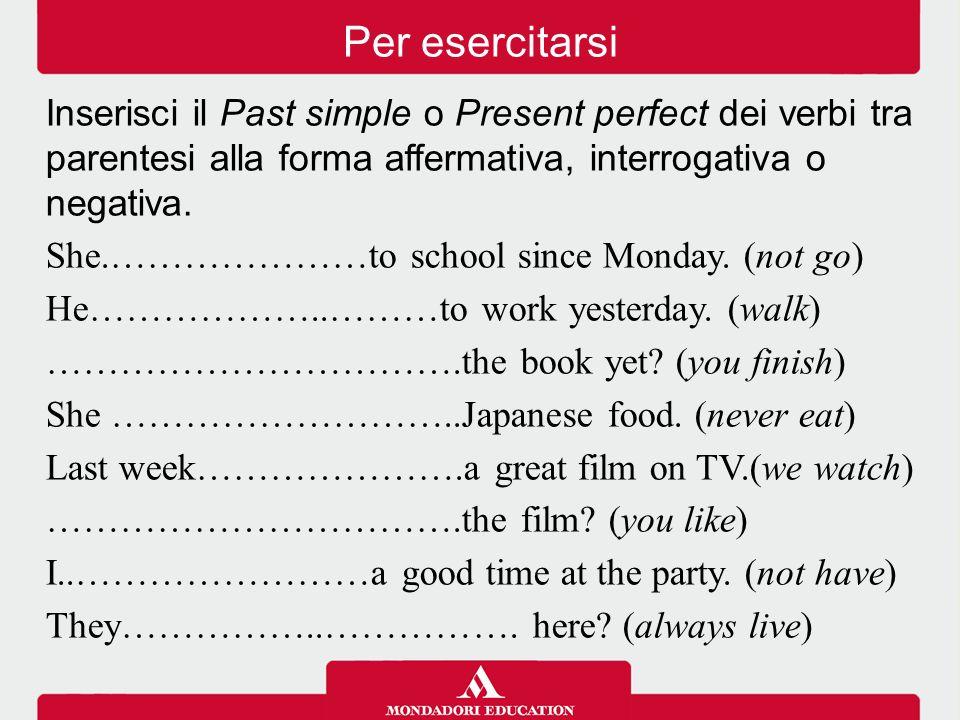 Inserisci il Past simple o Present perfect dei verbi tra parentesi alla forma affermativa, interrogativa o negativa. She.…………………to school since Monday