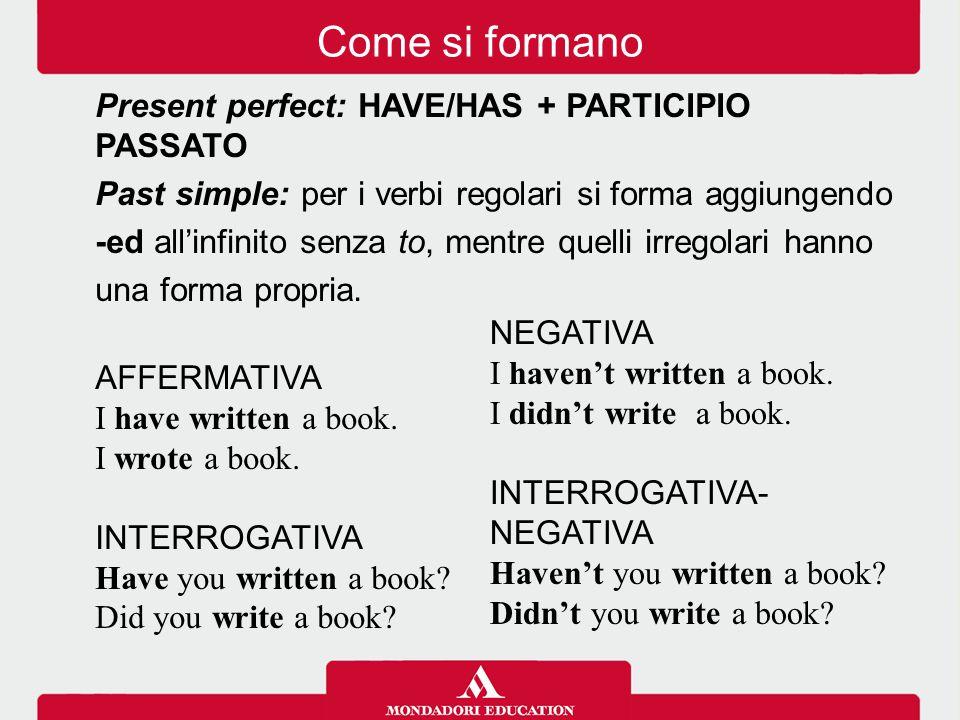 Present perfect: HAVE/HAS + PARTICIPIO PASSATO Past simple: per i verbi regolari si forma aggiungendo -ed all'infinito senza to, mentre quelli irregol