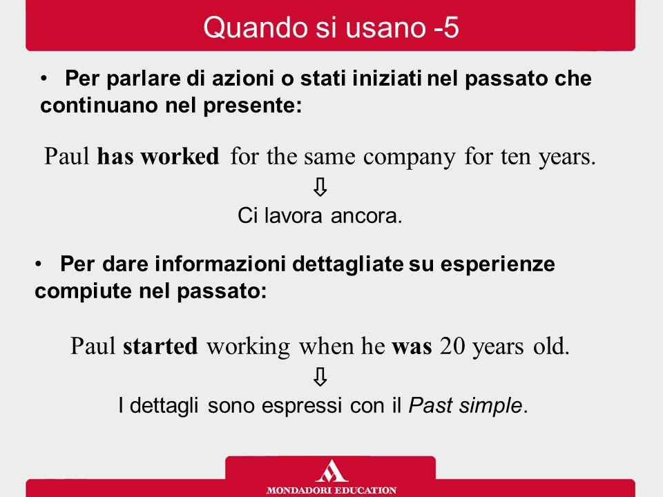Paul has worked for the same company for ten years. ⇩ Ci lavora ancora. Per dare informazioni dettagliate su esperienze compiute nel passato: Paul sta