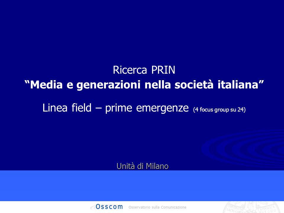 Osservatorio sulla Comunicazione Ricerca PRIN Media e generazioni nella società italiana Linea field – prime emergenze (4 focus group su 24) Unità di Milano