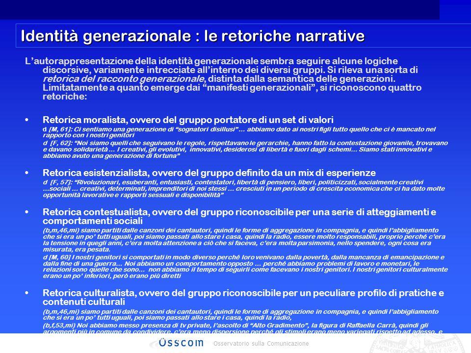 Osservatorio sulla Comunicazione Identità generazionale : le retoriche narrative L'autorappresentazione della identità generazionale sembra seguire alcune logiche discorsive, variamente intrecciate all'interno dei diversi gruppi.
