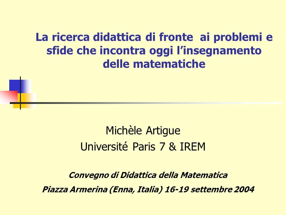 La ricerca didattica di fronte ai problemi e sfide che incontra oggi l'insegnamento delle matematiche Michèle Artigue Université Paris 7 & IREM Convegno di Didattica della Matematica Piazza Armerina (Enna, Italia) 16-19 settembre 2004