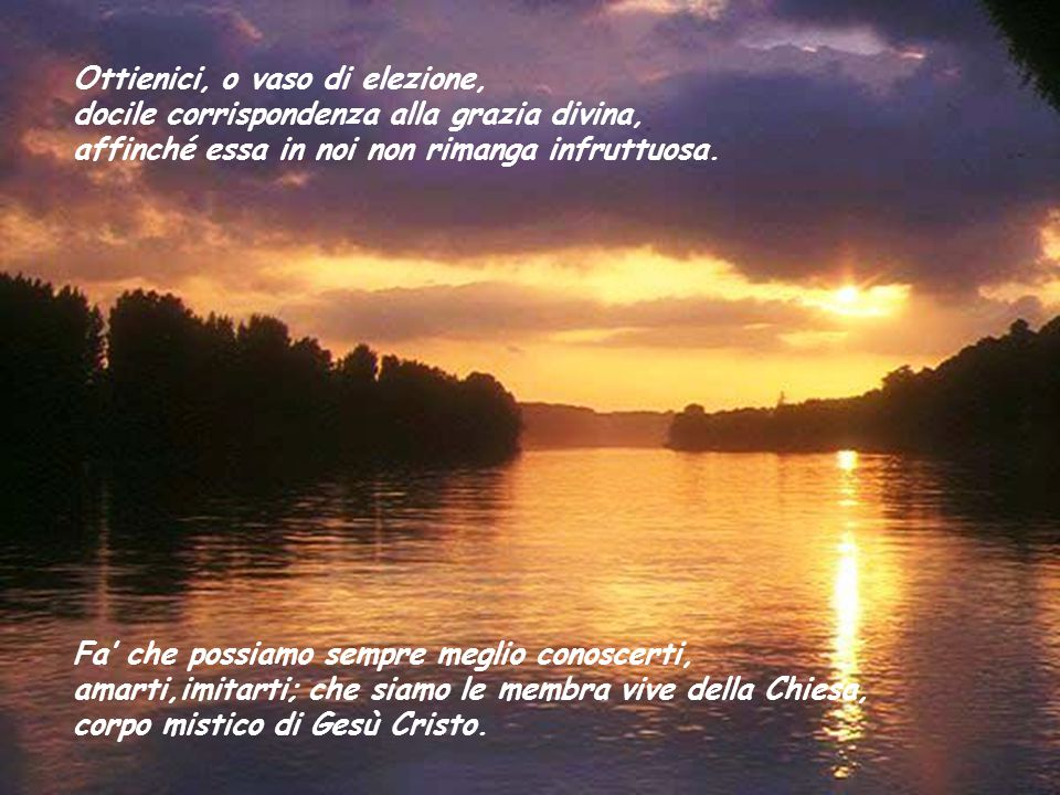 Ottienici, o vaso di elezione, docile corrispondenza alla grazia divina, affinché essa in noi non rimanga infruttuosa.