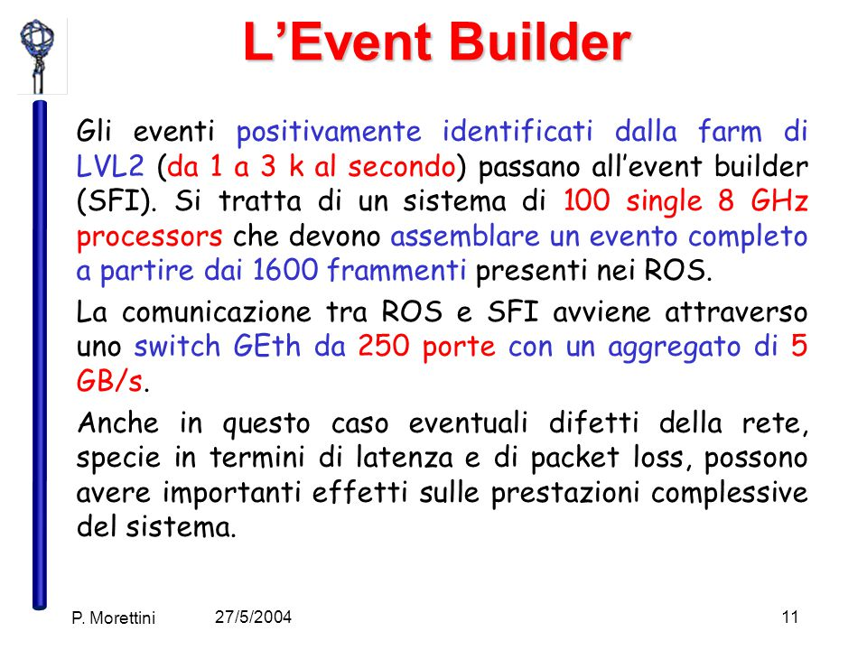 27/5/2004 P. Morettini 11 L'Event Builder Gli eventi positivamente identificati dalla farm di LVL2 (da 1 a 3 k al secondo) passano all'event builder (