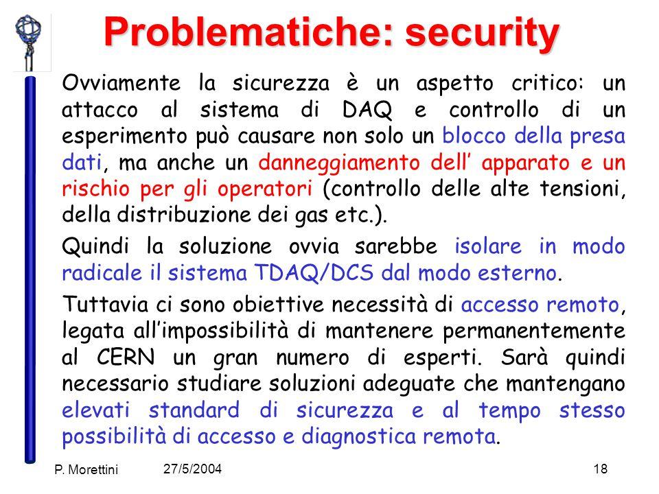 27/5/2004 P. Morettini 18 Problematiche: security Ovviamente la sicurezza è un aspetto critico: un attacco al sistema di DAQ e controllo di un esperim