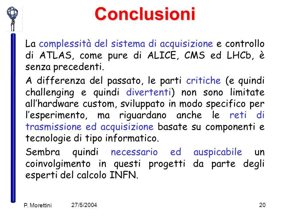 27/5/2004 P. Morettini 20Conclusioni La complessità del sistema di acquisizione e controllo di ATLAS, come pure di ALICE, CMS ed LHCb, è senza precede