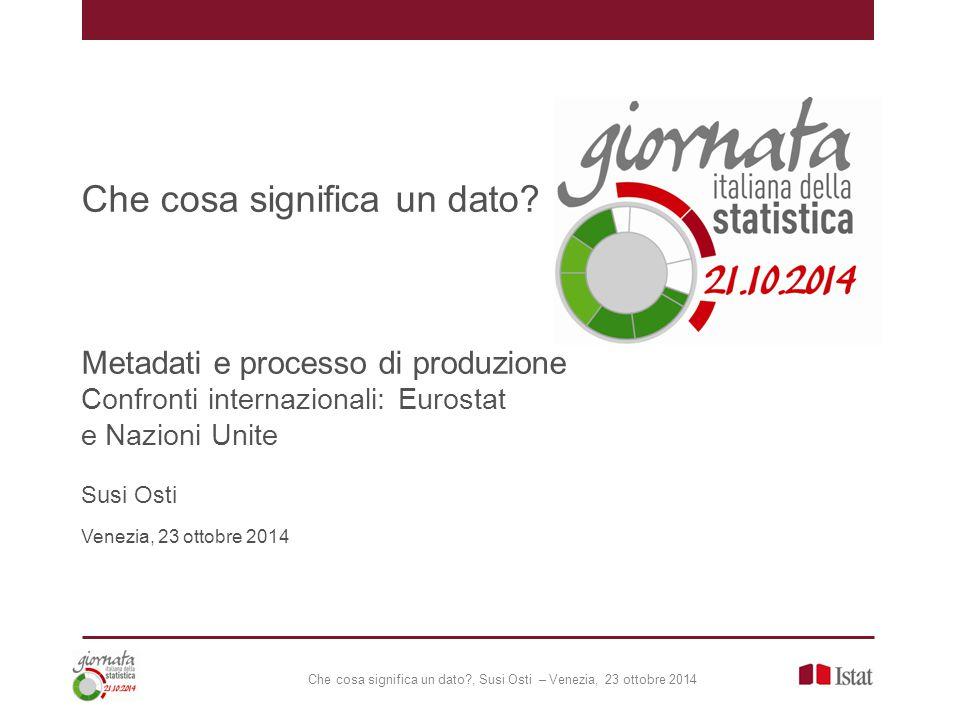 Che cosa significa un dato?, Susi Osti – Venezia, 23 ottobre 2014 Che cosa significa un dato? Metadati e processo di produzione Confronti internaziona