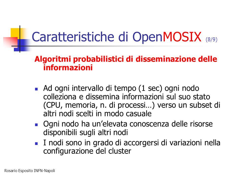 Rosario Esposito INFN-Napoli Caratteristiche di OpenMOSIX (8/9) Algoritmi probabilistici di disseminazione delle informazioni Ad ogni intervallo di tempo (1 sec) ogni nodo colleziona e dissemina informazioni sul suo stato (CPU, memoria, n.
