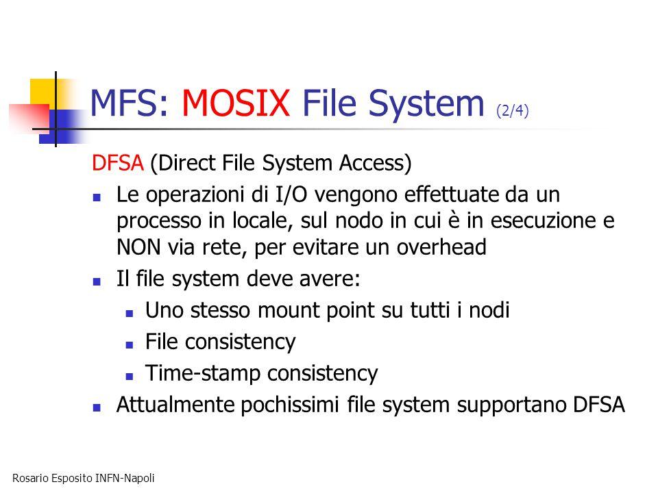 Rosario Esposito INFN-Napoli MFS: MOSIX File System (2/4) DFSA (Direct File System Access) Le operazioni di I/O vengono effettuate da un processo in locale, sul nodo in cui è in esecuzione e NON via rete, per evitare un overhead Il file system deve avere: Uno stesso mount point su tutti i nodi File consistency Time-stamp consistency Attualmente pochissimi file system supportano DFSA
