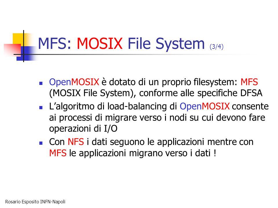 Rosario Esposito INFN-Napoli MFS: MOSIX File System (3/4) OpenMOSIX è dotato di un proprio filesystem: MFS (MOSIX File System), conforme alle specifiche DFSA L'algoritmo di load-balancing di OpenMOSIX consente ai processi di migrare verso i nodi su cui devono fare operazioni di I/O Con NFS i dati seguono le applicazioni mentre con MFS le applicazioni migrano verso i dati !
