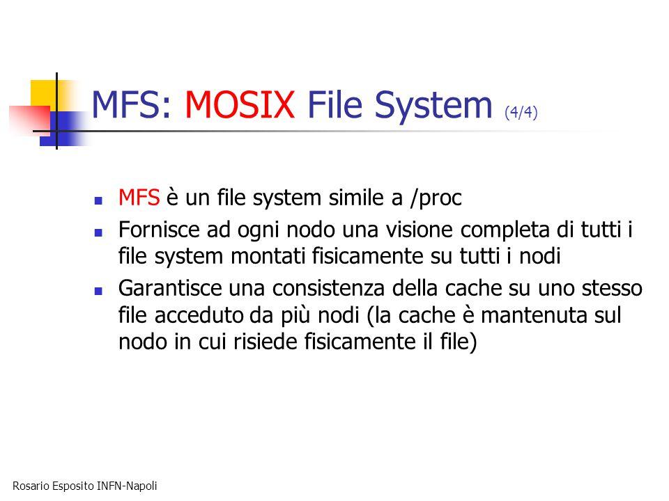 Rosario Esposito INFN-Napoli MFS: MOSIX File System (4/4) MFS è un file system simile a /proc Fornisce ad ogni nodo una visione completa di tutti i file system montati fisicamente su tutti i nodi Garantisce una consistenza della cache su uno stesso file acceduto da più nodi (la cache è mantenuta sul nodo in cui risiede fisicamente il file)
