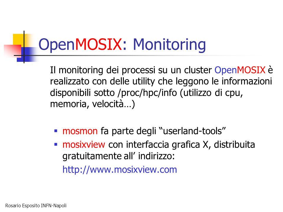 Rosario Esposito INFN-Napoli OpenMOSIX: Monitoring Il monitoring dei processi su un cluster OpenMOSIX è realizzato con delle utility che leggono le informazioni disponibili sotto /proc/hpc/info (utilizzo di cpu, memoria, velocità…)  mosmon fa parte degli userland-tools  mosixview con interfaccia grafica X, distribuita gratuitamente all' indirizzo: http://www.mosixview.com
