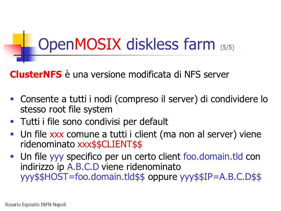 Rosario Esposito INFN-Napoli OpenMOSIX diskless farm (5/5) ClusterNFS è una versione modificata di NFS server  Consente a tutti i nodi (compreso il server) di condividere lo stesso root file system  Tutti i file sono condivisi per default  Un file xxx comune a tutti i client (ma non al server) viene ridenominato xxx$$CLIENT$$  Un file yyy specifico per un certo client foo.domain.tld con indirizzo ip A.B.C.D viene ridenominato yyy$$HOST=foo.domain.tld$$ oppure yyy$$IP=A.B.C.D$$
