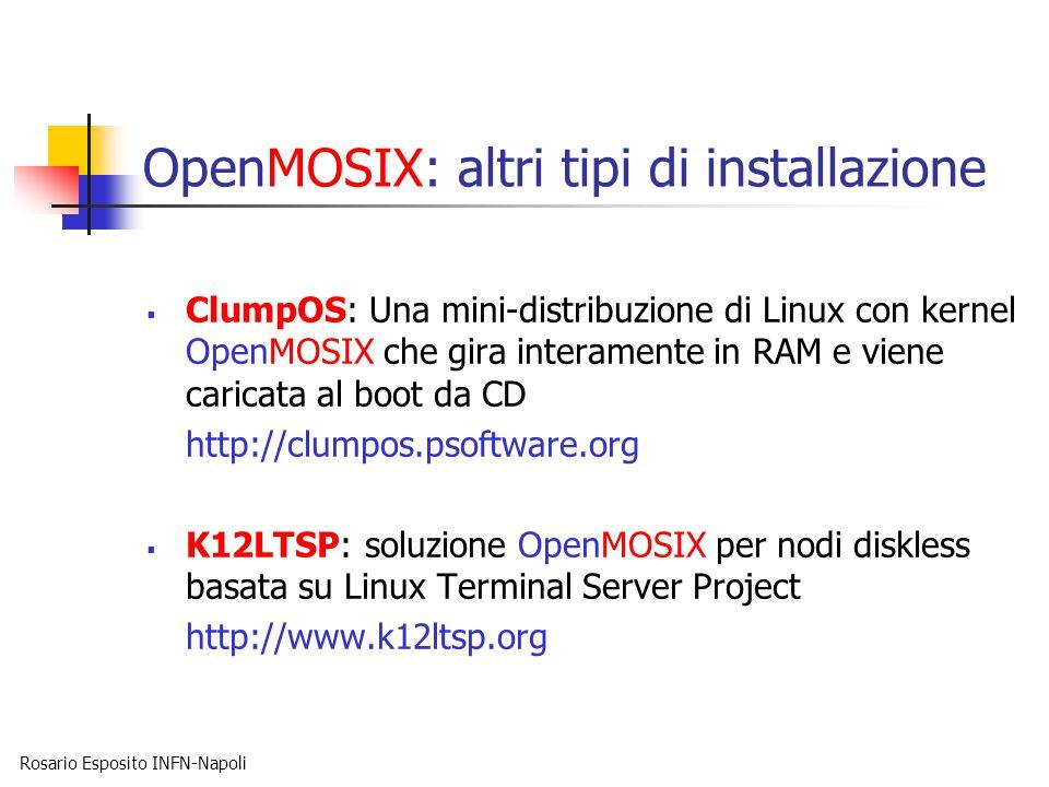 Rosario Esposito INFN-Napoli OpenMOSIX: altri tipi di installazione  ClumpOS: Una mini-distribuzione di Linux con kernel OpenMOSIX che gira interamente in RAM e viene caricata al boot da CD http://clumpos.psoftware.org  K12LTSP: soluzione OpenMOSIX per nodi diskless basata su Linux Terminal Server Project http://www.k12ltsp.org
