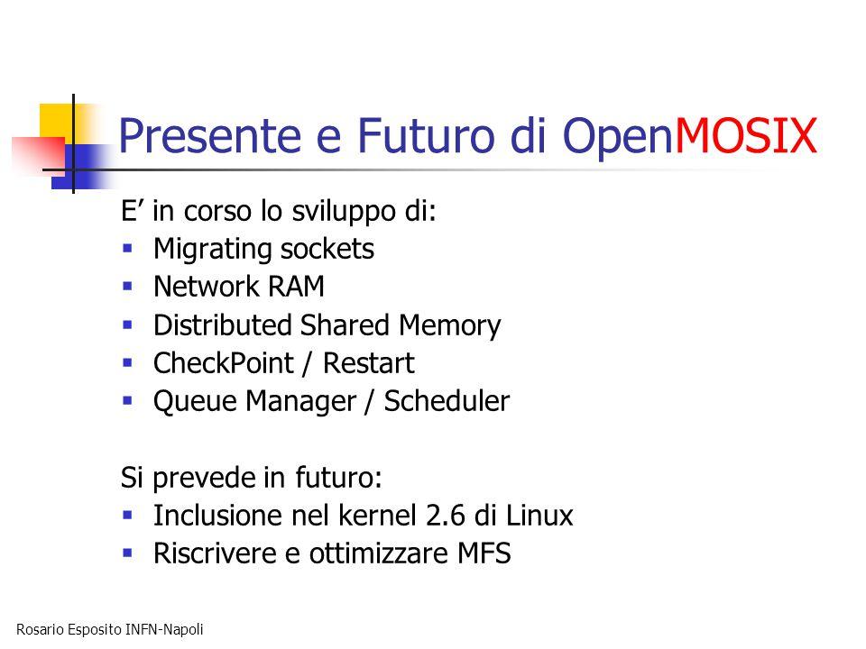 Rosario Esposito INFN-Napoli Presente e Futuro di OpenMOSIX E' in corso lo sviluppo di:  Migrating sockets  Network RAM  Distributed Shared Memory  CheckPoint / Restart  Queue Manager / Scheduler Si prevede in futuro:  Inclusione nel kernel 2.6 di Linux  Riscrivere e ottimizzare MFS