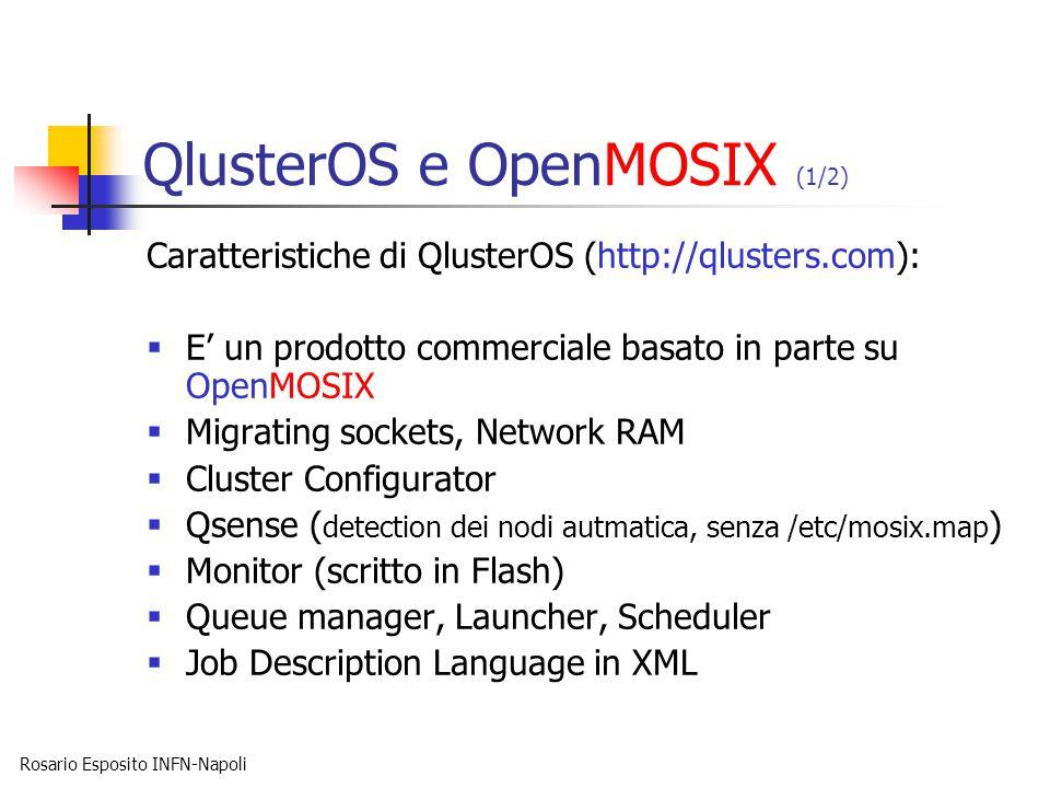 Rosario Esposito INFN-Napoli QlusterOS e OpenMOSIX (1/2) Caratteristiche di QlusterOS (http://qlusters.com):  E' un prodotto commerciale basato in parte su OpenMOSIX  Migrating sockets, Network RAM  Cluster Configurator  Qsense ( detection dei nodi autmatica, senza /etc/mosix.map )  Monitor (scritto in Flash)  Queue manager, Launcher, Scheduler  Job Description Language in XML