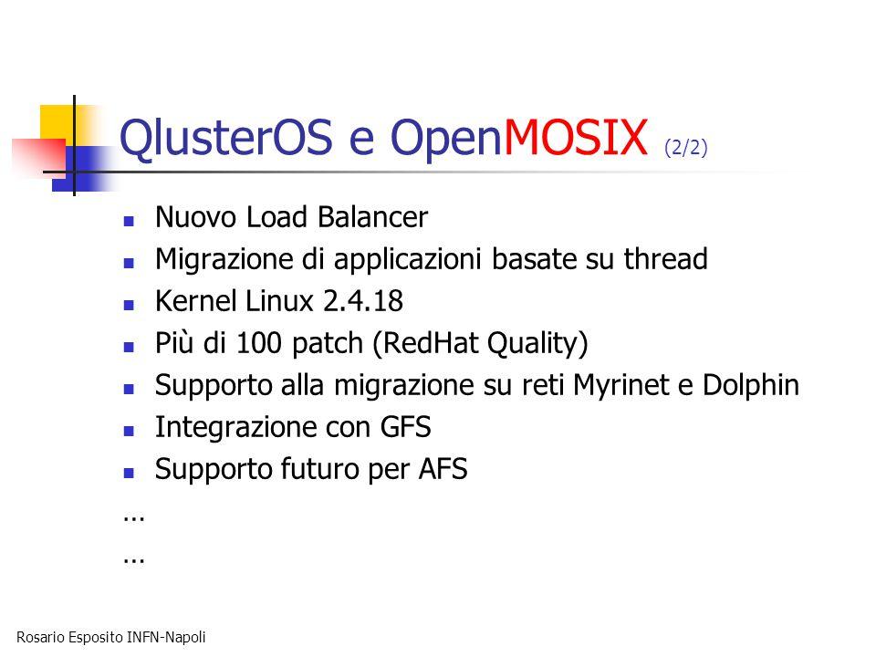 Rosario Esposito INFN-Napoli QlusterOS e OpenMOSIX (2/2) Nuovo Load Balancer Migrazione di applicazioni basate su thread Kernel Linux 2.4.18 Più di 100 patch (RedHat Quality) Supporto alla migrazione su reti Myrinet e Dolphin Integrazione con GFS Supporto futuro per AFS …