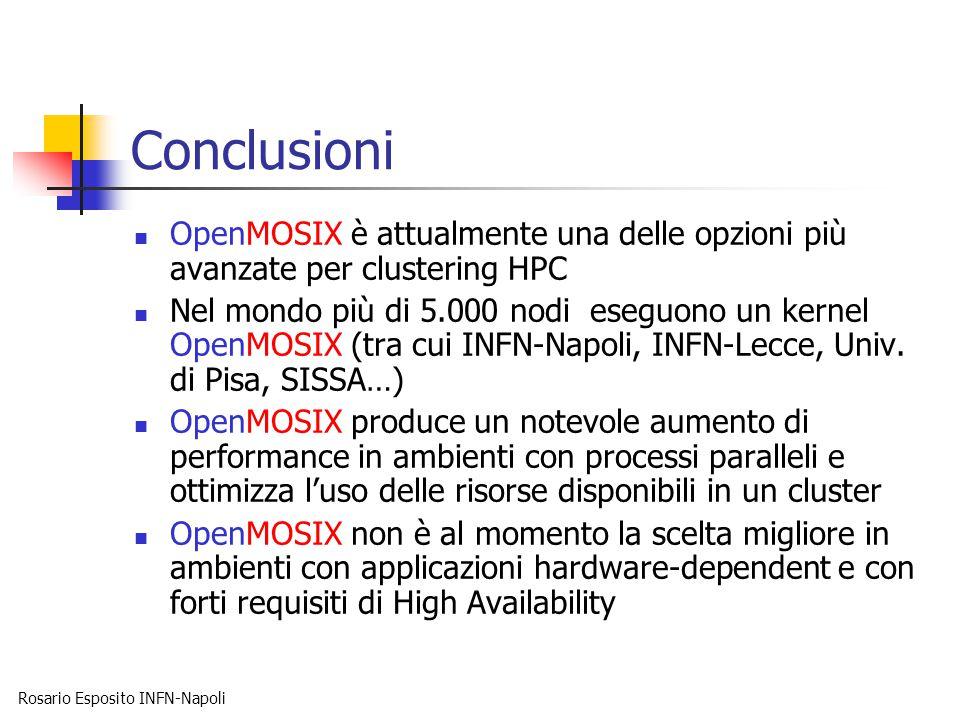 Rosario Esposito INFN-Napoli Conclusioni OpenMOSIX è attualmente una delle opzioni più avanzate per clustering HPC Nel mondo più di 5.000 nodi eseguono un kernel OpenMOSIX (tra cui INFN-Napoli, INFN-Lecce, Univ.