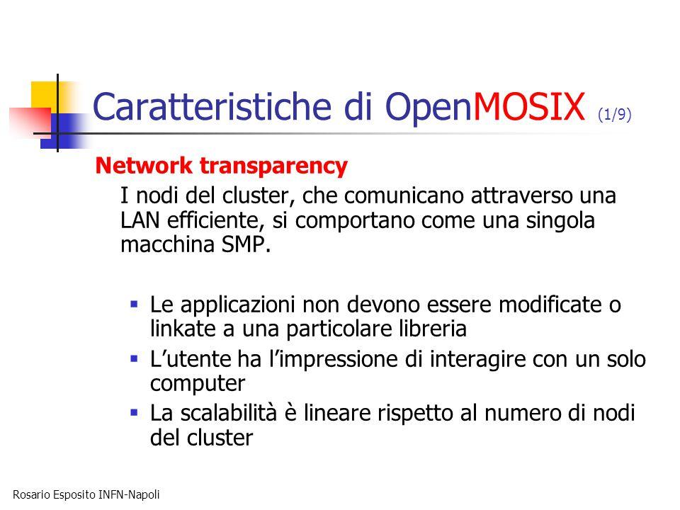 Rosario Esposito INFN-Napoli Caratteristiche di OpenMOSIX (1/9) Network transparency I nodi del cluster, che comunicano attraverso una LAN efficiente, si comportano come una singola macchina SMP.