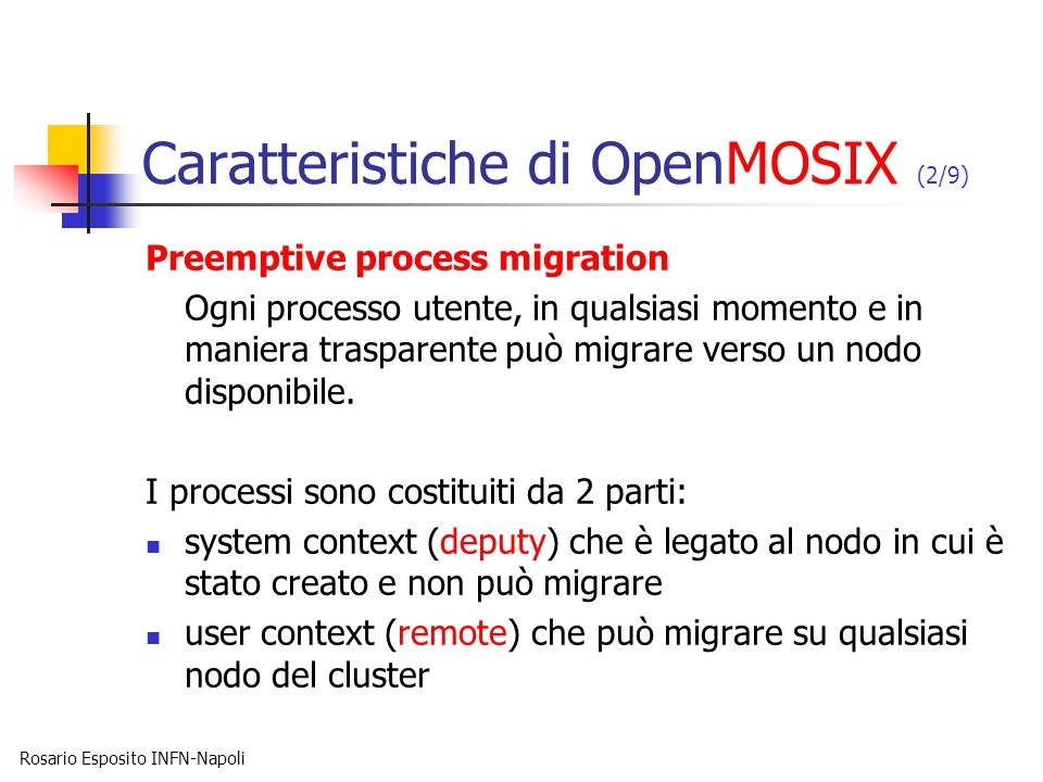 Rosario Esposito INFN-Napoli Caratteristiche di OpenMOSIX (2/9) Preemptive process migration Ogni processo utente, in qualsiasi momento e in maniera trasparente può migrare verso un nodo disponibile.