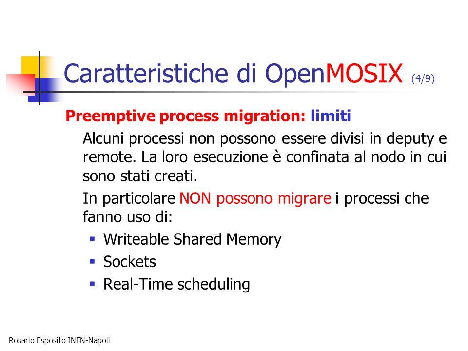 Rosario Esposito INFN-Napoli Caratteristiche di OpenMOSIX (4/9) Preemptive process migration: limiti Alcuni processi non possono essere divisi in deputy e remote.