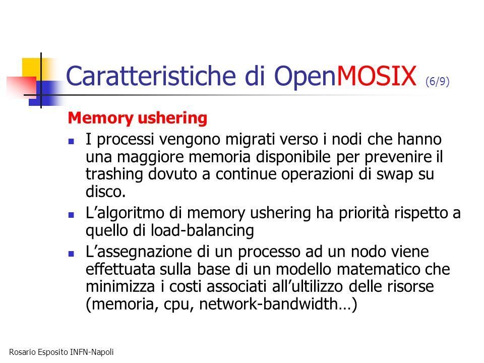Rosario Esposito INFN-Napoli Caratteristiche di OpenMOSIX (6/9) Memory ushering I processi vengono migrati verso i nodi che hanno una maggiore memoria disponibile per prevenire il trashing dovuto a continue operazioni di swap su disco.