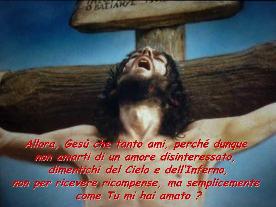 Allora, Gesù che tanto ami, perché dunque non amarti di un amore disinteressato, dimentichi del Cielo e dell'Inferno, non per ricevere ricompense, ma