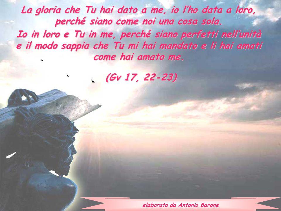 La gloria che Tu hai dato a me, io l'ho data a loro, perché siano come noi una cosa sola. Io in loro e Tu in me, perché siano perfetti nell'unità e il