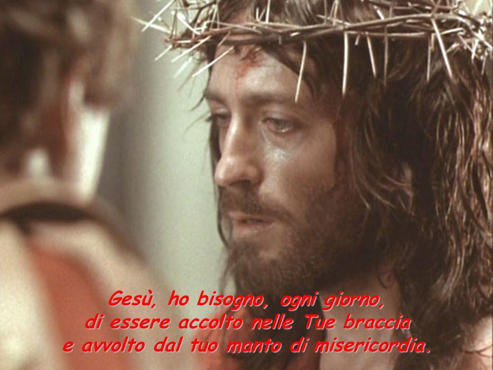 Gesù, ho bisogno, ogni giorno, di essere accolto nelle Tue braccia e avvolto dal tuo manto di misericordia.