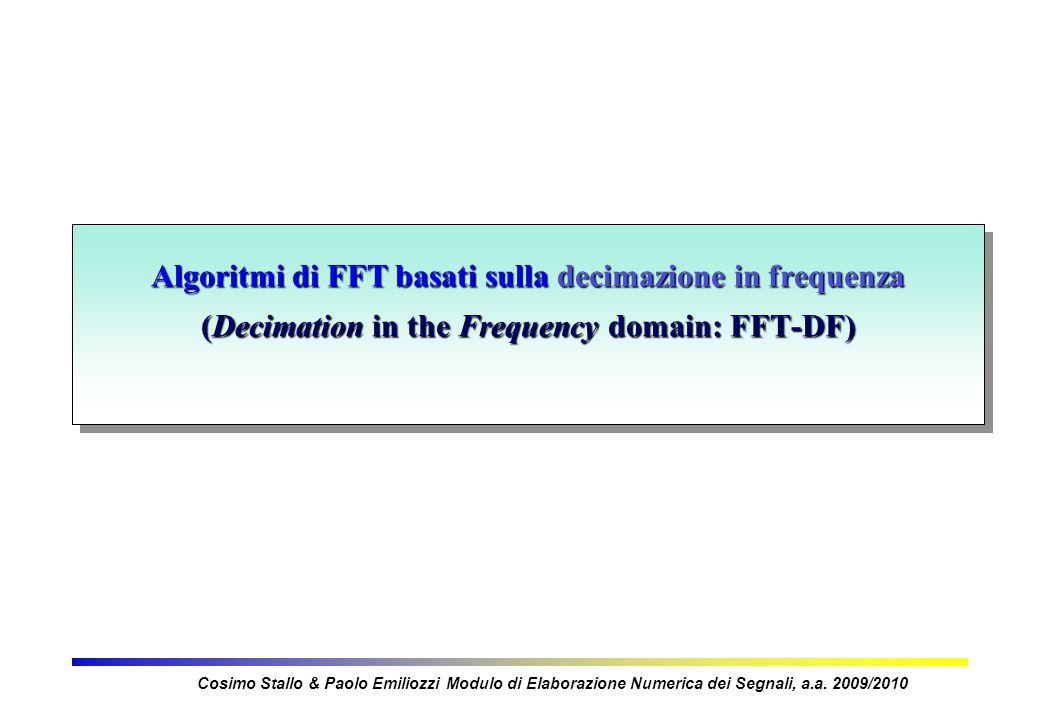 Algoritmi di FFT basati sulla decimazione in frequenza (Decimation in the Frequency domain: FFT-DF) Cosimo Stallo & Paolo Emiliozzi Modulo di Elaborazione Numerica dei Segnali, a.a.