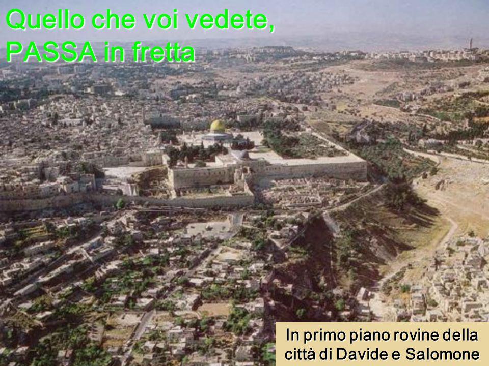 Quello che voi vedete, PASSA in fretta In primo piano rovine della città di Davide e Salomone