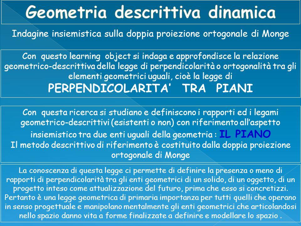 Indagine insiemistica sulla doppia proiezione ortogonale di Monge Con questo learning object si indaga e approfondisce la relazione geometrico-descrittiva della legge di perpendicolarità o ortogonalità tra gli elementi geometrici uguali, cioè la legge di PERPENDICOLARITA' TRA PIANI Con questa ricerca si studiano e definiscono i rapporti ed i legami geometrico-descrittivi (esistenti o non) con riferimento all'aspetto insiemistico tra due enti uguali della geometria : IL PIANO Il metodo descrittivo di riferimento è costituito dalla doppia proiezione ortogonale di Monge La conoscenza di questa legge ci permette di definire la presenza o meno di rapporti di perpendicolarità tra gli enti geometrici di un solido, di un oggetto, di un progetto inteso come attualizzazione del futuro, prima che esso si concretizzi.
