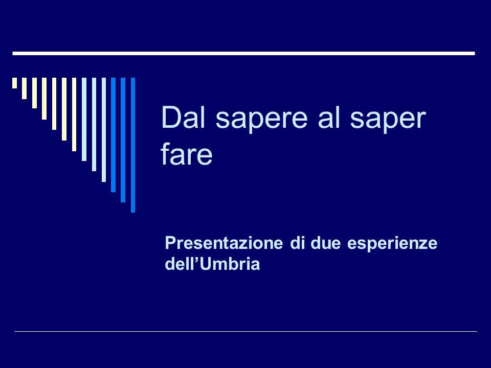Dal sapere al saper fare Presentazione di due esperienze dell'Umbria