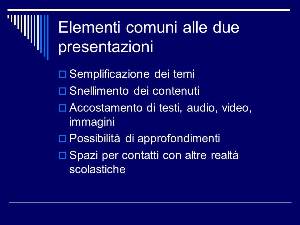 Elementi comuni alle due presentazioni  Semplificazione dei temi  Snellimento dei contenuti  Accostamento di testi, audio, video, immagini  Possibilità di approfondimenti  Spazi per contatti con altre realtà scolastiche