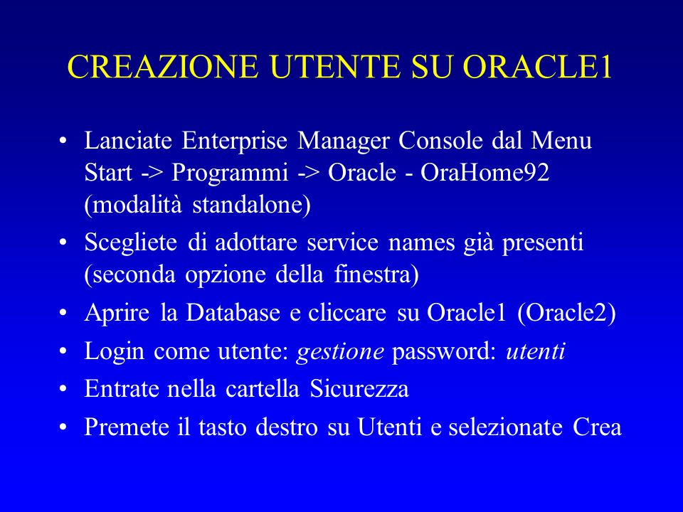 CREAZIONE UTENTE SU ORACLE1 Lanciate Enterprise Manager Console dal Menu Start -> Programmi -> Oracle - OraHome92 (modalità standalone) Scegliete di adottare service names già presenti (seconda opzione della finestra) Aprire la Database e cliccare su Oracle1 (Oracle2) Login come utente: gestione password: utenti Entrate nella cartella Sicurezza Premete il tasto destro su Utenti e selezionate Crea