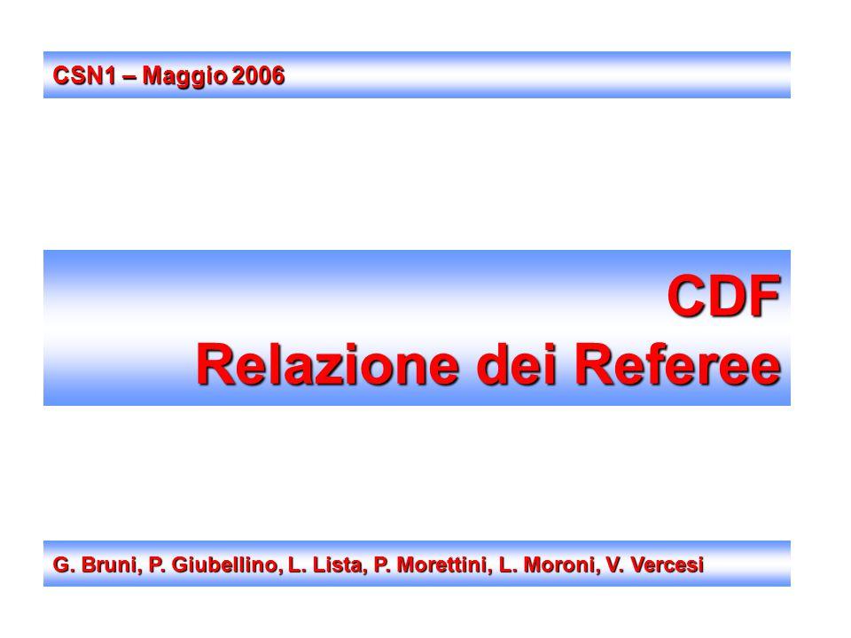 CDF Relazione dei Referee G. Bruni, P. Giubellino, L. Lista, P. Morettini, L. Moroni, V. Vercesi CSN1 – Maggio 2006