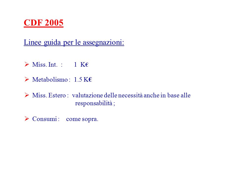 CDF 2005 Linee guida per le assegnazioni:  Miss. Int. : 1 K €  Metabolismo : 1.5 K€  Miss. Estero : valutazione delle necessità anche in base alle