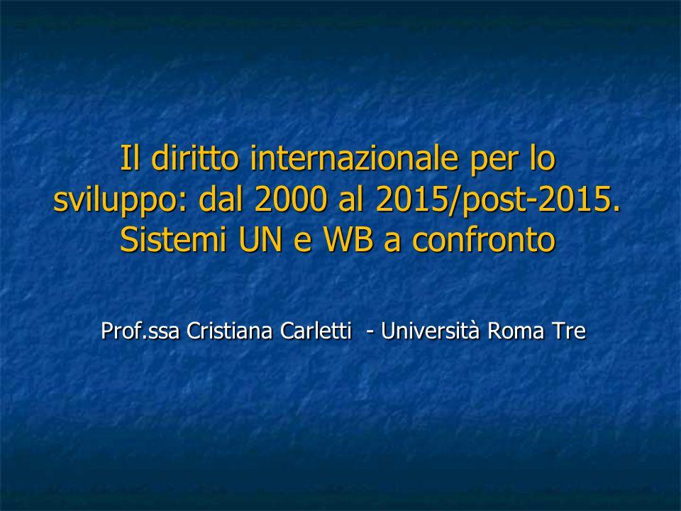 Il diritto internazionale per lo sviluppo: dal 2000 al 2015/post-2015. Sistemi UN e WB a confronto Prof.ssa Cristiana Carletti - Università Roma Tre