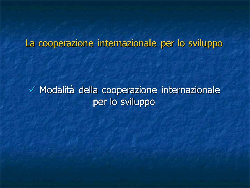La cooperazione internazionale per lo sviluppo Modalità della cooperazione internazionale per lo sviluppo Modalità della cooperazione internazionale p