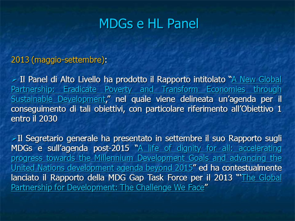 MDGs e HL Panel 2013 (maggio-settembre):  Il Panel di Alto Livello ha prodotto il Rapporto intitolato A New Global Partnership: Eradicate Poverty and Transform Economies through Sustainable Development, nel quale viene delineata un'agenda per il conseguimento di tali obiettivi, con particolare riferimento all'Obiettivo 1 entro il 2030 A New Global Partnership: Eradicate Poverty and Transform Economies through Sustainable DevelopmentA New Global Partnership: Eradicate Poverty and Transform Economies through Sustainable Development  Il Segretario generale ha presentato in settembre il suo Rapporto sugli MDGs e sull'agenda post-2015 A life of dignity for all: accelerating progress towards the Millennium Development Goals and advancing the United Nations development agenda beyond 2015 ed ha contestualmente lanciato il Rapporto della MDG Gap Task Force per il 2013 'The Global Partnership for Development: The Challenge We Face A life of dignity for all: accelerating progress towards the Millennium Development Goals and advancing the United Nations development agenda beyond 2015The Global Partnership for Development: The Challenge We FaceA life of dignity for all: accelerating progress towards the Millennium Development Goals and advancing the United Nations development agenda beyond 2015The Global Partnership for Development: The Challenge We Face
