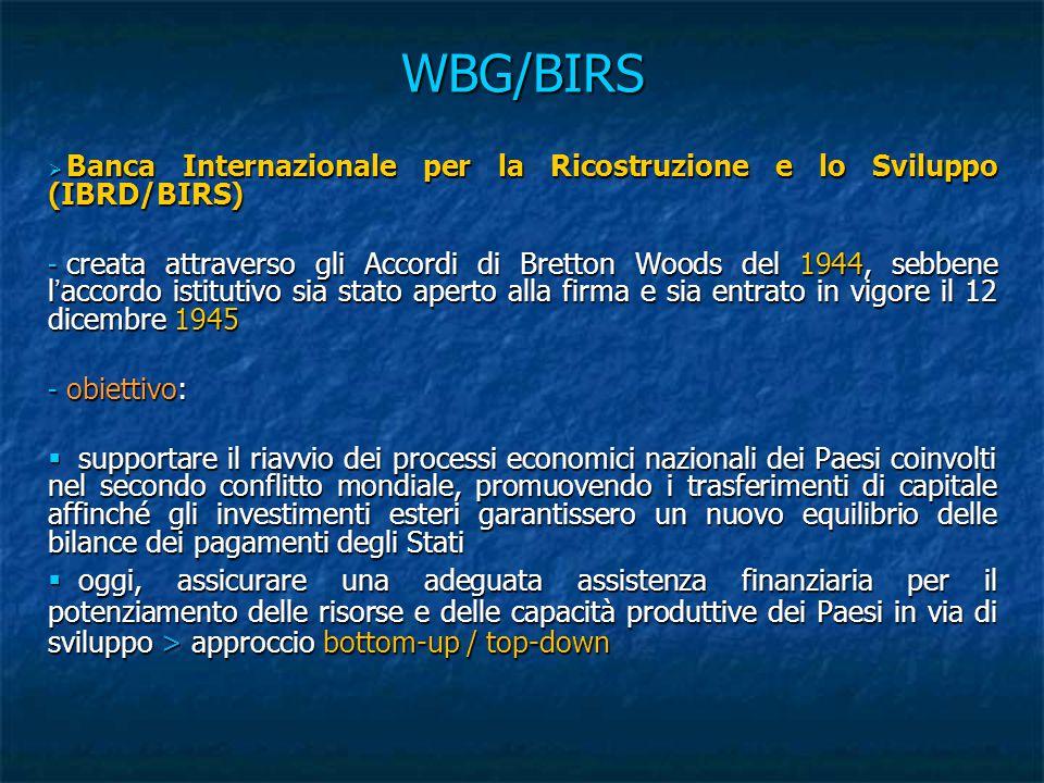 WBG/BIRS  Banca Internazionale per la Ricostruzione e lo Sviluppo (IBRD/BIRS) - creata attraverso gli Accordi di Bretton Woods del 1944, sebbene l'accordo istitutivo sia stato aperto alla firma e sia entrato in vigore il 12 dicembre 1945 - obiettivo:  supportare il riavvio dei processi economici nazionali dei Paesi coinvolti nel secondo conflitto mondiale, promuovendo i trasferimenti di capitale affinché gli investimenti esteri garantissero un nuovo equilibrio delle bilance dei pagamenti degli Stati  oggi, assicurare una adeguata assistenza finanziaria per il potenziamento delle risorse e delle capacità produttive dei Paesi in via di sviluppo > approccio bottom-up / top-down