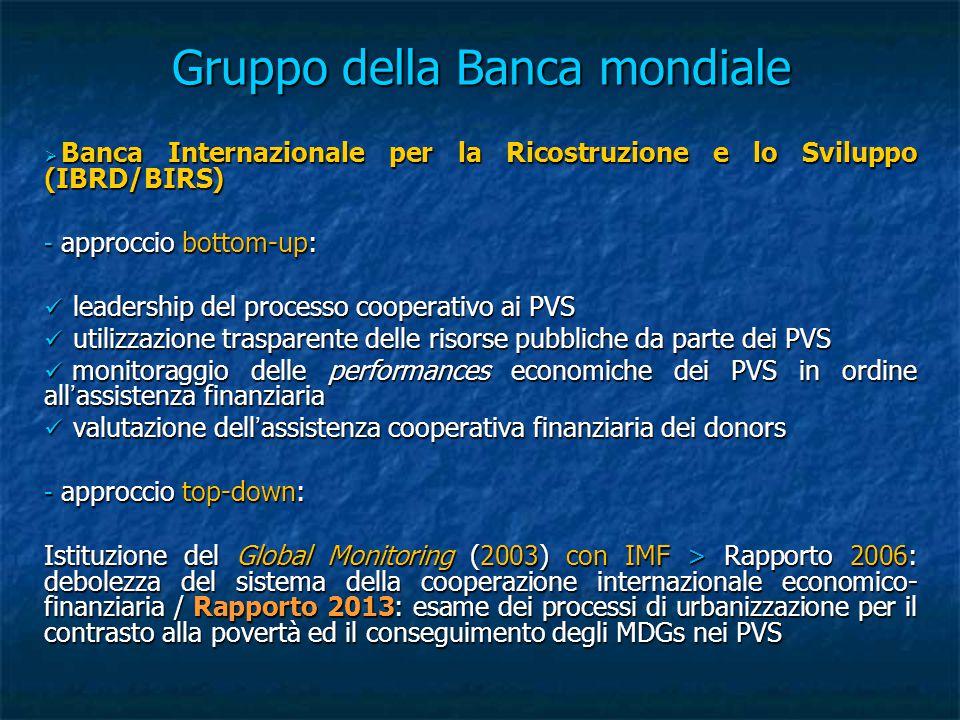 Gruppo della Banca mondiale  Banca Internazionale per la Ricostruzione e lo Sviluppo (IBRD/BIRS) - approccio bottom-up: leadership del processo cooperativo ai PVS leadership del processo cooperativo ai PVS utilizzazione trasparente delle risorse pubbliche da parte dei PVS utilizzazione trasparente delle risorse pubbliche da parte dei PVS monitoraggio delle performances economiche dei PVS in ordine all'assistenza finanziaria monitoraggio delle performances economiche dei PVS in ordine all'assistenza finanziaria valutazione dell'assistenza cooperativa finanziaria dei donors valutazione dell'assistenza cooperativa finanziaria dei donors - approccio top-down: Istituzione del Global Monitoring (2003) con IMF > Rapporto 2006: debolezza del sistema della cooperazione internazionale economico- finanziaria / Rapporto 2013: esame dei processi di urbanizzazione per il contrasto alla povertà ed il conseguimento degli MDGs nei PVS