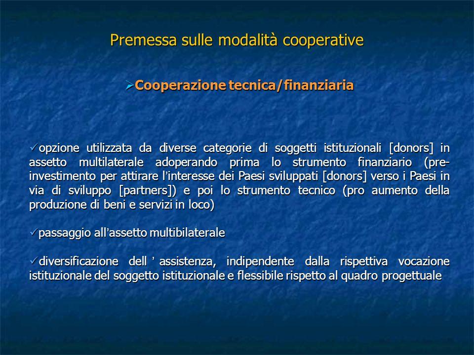 Premessa sulle modalità cooperative  Cooperazione bilaterale si fonda su leggi interne, sulle quali gli Stati donors provvedono a determinare obiettivi e priorità della loro cooperazione, quale parte integrante della politica estera nazionale; si estrinseca nella conclusione di accordi di cooperazione bilaterale con gli Stati partners si fonda su leggi interne, sulle quali gli Stati donors provvedono a determinare obiettivi e priorità della loro cooperazione, quale parte integrante della politica estera nazionale; si estrinseca nella conclusione di accordi di cooperazione bilaterale con gli Stati partners  Cooperazione multilaterale  si sviluppa nel contesto delle organizzazioni internazionali a vocazione universale o regionale, ed ha a fondamento giuridico gli Statuti di queste stesse laddove in essi si dispone in merito al tema nonché agli organi competenti, come anche gli accordi di cooperazione multilaterale che le stesse organizzazioni stipulano con gli Stati donors e partners