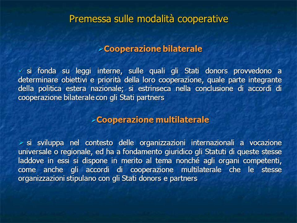 Premessa sulle modalità cooperative  Cooperazione multibilaterale particolare meccanismo di finanziamento che vede coinvolti in primo luogo gli Stati donors e partners, i quali concordano in via bilaterale i contenuti della strategia di cooperazione che gli riguarda; segue la fase esecutiva di tale strategia mediante accordi conclusi tra gli stessi Stati donors e le organizzazioni internazionali, in cui si definiscono le modalità di utilizzo delle risorse strumentali all'intervento cooperativo particolare meccanismo di finanziamento che vede coinvolti in primo luogo gli Stati donors e partners, i quali concordano in via bilaterale i contenuti della strategia di cooperazione che gli riguarda; segue la fase esecutiva di tale strategia mediante accordi conclusi tra gli stessi Stati donors e le organizzazioni internazionali, in cui si definiscono le modalità di utilizzo delle risorse strumentali all'intervento cooperativo esempi di tale cooperazione: esempi di tale cooperazione: fondi fiduciari (trust funds) > contributi volontari versati dagli Stati donors membri dell'organizzazione internazionale deputata alla gestione ed al controllo circa l'utilizzo del fondo fondi fiduciari (trust funds) > contributi volontari versati dagli Stati donors membri dell'organizzazione internazionale deputata alla gestione ed al controllo circa l'utilizzo del fondo strumenti di raccolta dei contributi da parte di una organizzazione internazionale con l'obiettivo di finanziare un intervento di natura emergenziale sollecitato da uno Stato donor strumenti di raccolta dei contributi da parte di una organizzazione internazionale con l'obiettivo di finanziare un intervento di natura emergenziale sollecitato da uno Stato donor strumenti di co-finanziamento / third-party cost-sharing allorché il soggetto terzo che partecipa all'intervento multibilaterale sia un attore non istituzionale strumenti di co-finanziamento / third-party cost-sharing allorché il soggetto terzo che partecipa all'intervent