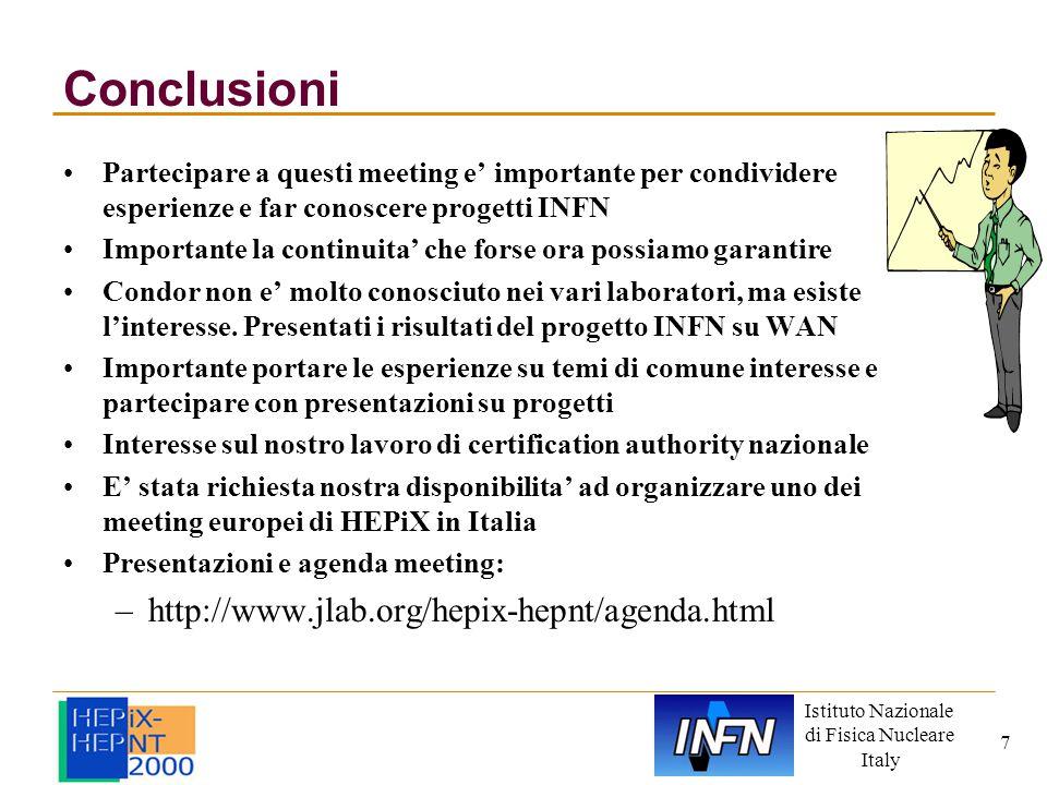 Istituto Nazionale di Fisica Nucleare Italy 7 Conclusioni Partecipare a questi meeting e' importante per condividere esperienze e far conoscere progetti INFN Importante la continuita' che forse ora possiamo garantire Condor non e' molto conosciuto nei vari laboratori, ma esiste l'interesse.