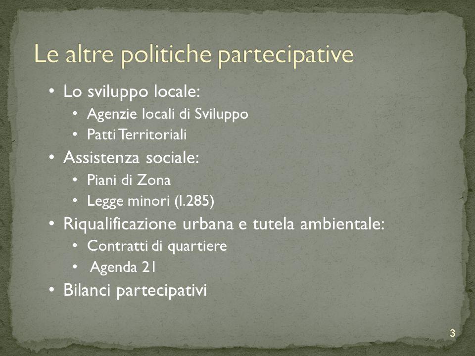 3 Lo sviluppo locale: Agenzie locali di Sviluppo Patti Territoriali Assistenza sociale: Piani di Zona Legge minori (l.285) Riqualificazione urbana e tutela ambientale: Contratti di quartiere Agenda 21 Bilanci partecipativi