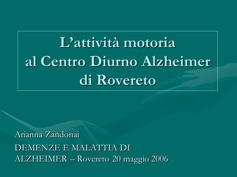 L'attività motoria al Centro Diurno Alzheimer di Rovereto Arianna Zandonai DEMENZE E MALATTIA DI ALZHEIMER – Rovereto 20 maggio 2006