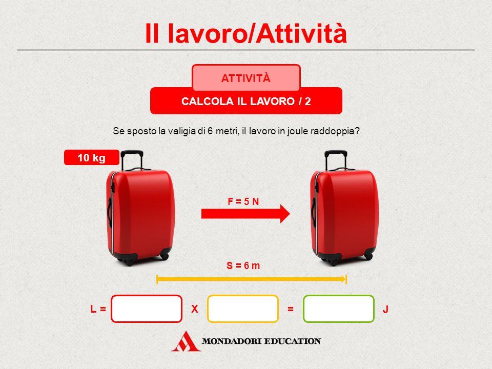 Il lavoro/Attività CALCOLA IL LAVORO / 1 ATTIVITÀ F = 5 N S = 3 m 10 kg X= J L = Quanto lavoro compio se, per spostare una valigia con massa pari a 10