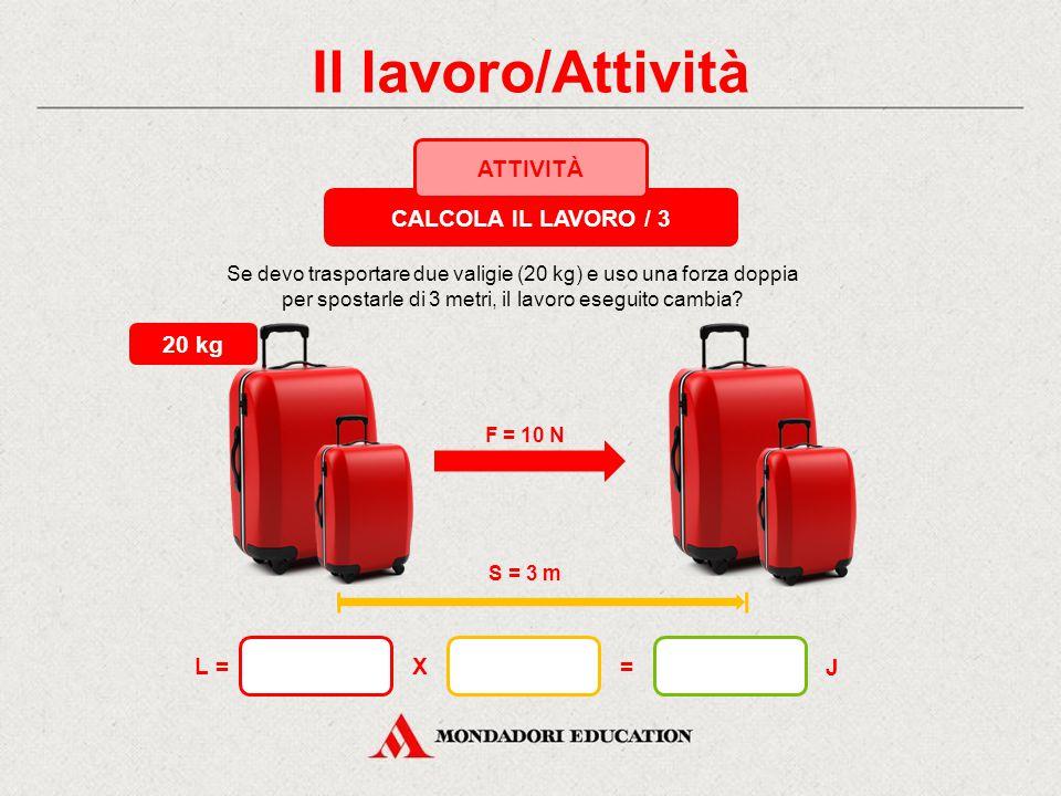 Il lavoro/Attività F = 5 N S = 6 m 10 kg X= J L = Se sposto la valigia di 6 metri, il lavoro in joule raddoppia? CALCOLA IL LAVORO / 2 ATTIVITÀ